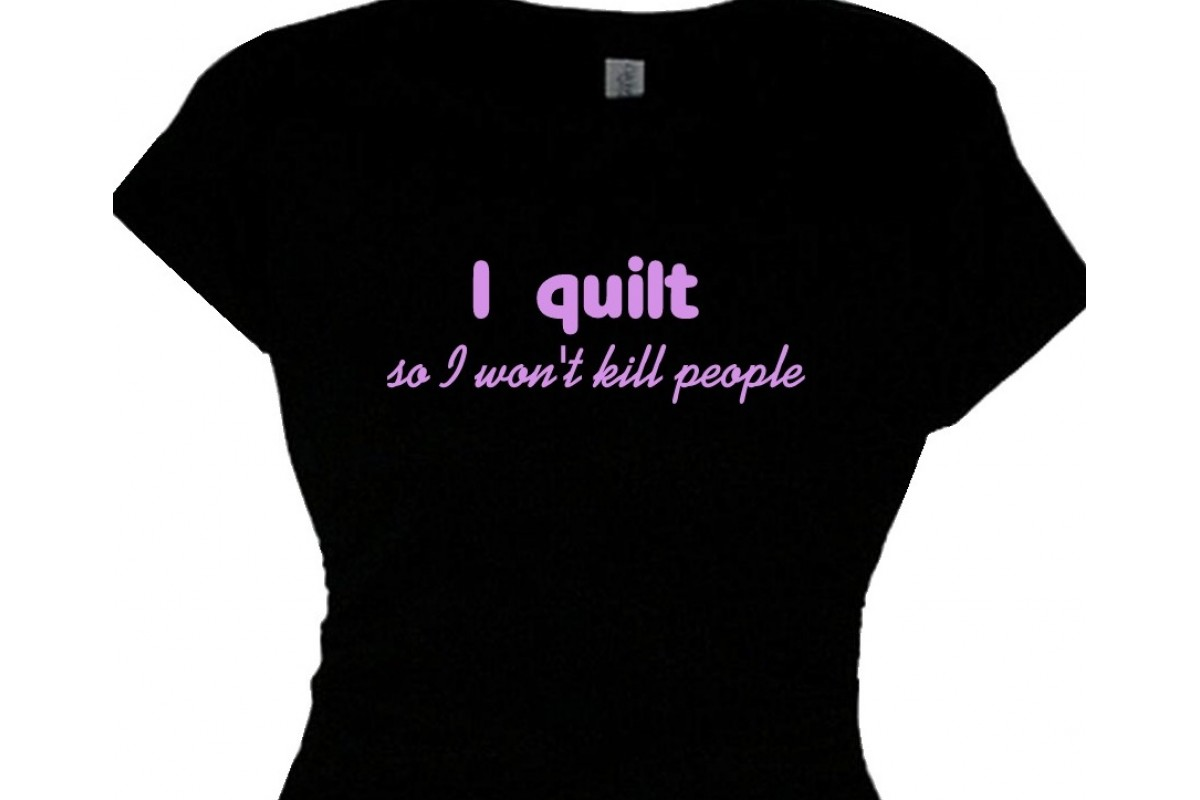 I Quilt So I Wont Kill People Quilting T Shirt Message